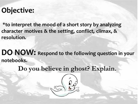 Objective: *to interpret the mood of a short story by analyzing character motives & the setting, conflict, climax, & resolution. DO NOW: Respond to the.
