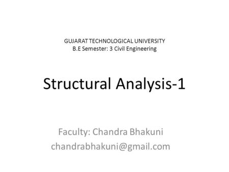 GUJARAT TECHNOLOGICAL UNIVERSITY B.E Semester: 3 Civil Engineering Structural Analysis-1 Faculty: Chandra Bhakuni