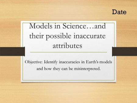 Models in Science…and their possible inaccurate attributes Objective: Identify inaccuracies in Earth's models and how they can be misinterpreted. Date.