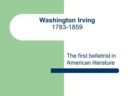 Washington Irving 1783-1859 The first belletrist in American literature.