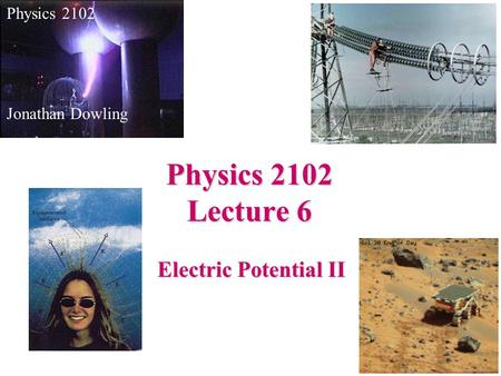 Electric Potential II Physics 2102 Jonathan Dowling Physics 2102 Lecture 6.