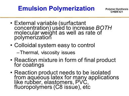 Polymer Synthesis CHEM 421 Emulsion Polymerization External variable (surfactant concentration) used to increase BOTH molecular weight as well as rate.