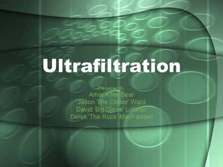 Ultrafiltration Presented By: Amar Kher-Bear Jason 'The Closer' Ward David 'Big Game' Lotimer Derek 'The Rock' MacFadden.