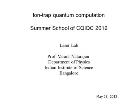 Ion-trap quantum computation Summer School of CQIQC 2012 Laser Lab Prof. Vasant Natarajan Department of Physics Indian Institute of Science Bangalore May.