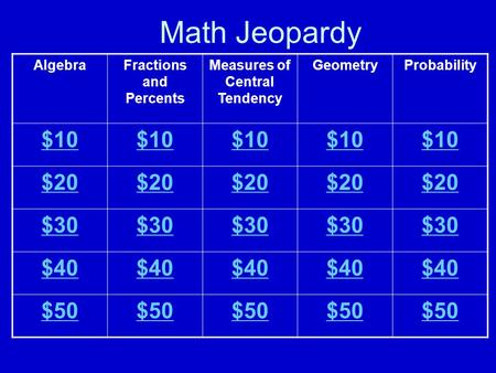 Math Jeopardy AlgebraFractions and Percents Measures of Central Tendency GeometryProbability $10 $20 $30 $40 $50.