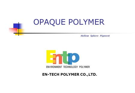 OPAQUE POLYMER Hollow Sphere Pigment EN-TECH POLYMER CO.,LTD.
