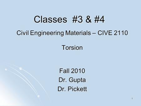 1 Classes #3 & #4 Civil Engineering Materials – CIVE 2110 Torsion Fall 2010 Dr. Gupta Dr. Pickett.