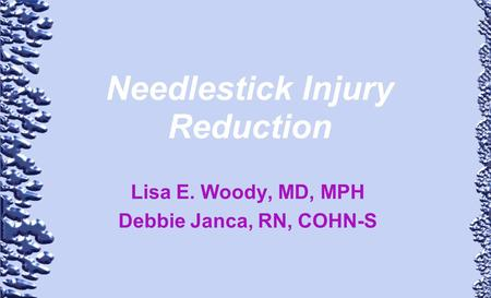 Needlestick Injury Reduction Lisa E. Woody, MD, MPH Debbie Janca, RN, COHN-S.