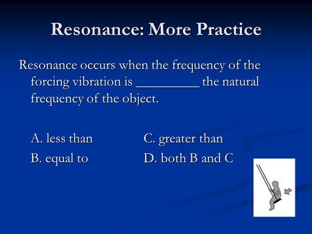 Resonance: More Practice Resonance occurs when the frequency of the forcing vibration is _________ the natural frequency of the object. A. less thanC.