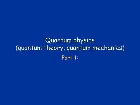 1 Quantum physics (quantum theory, quantum mechanics) Part 1: