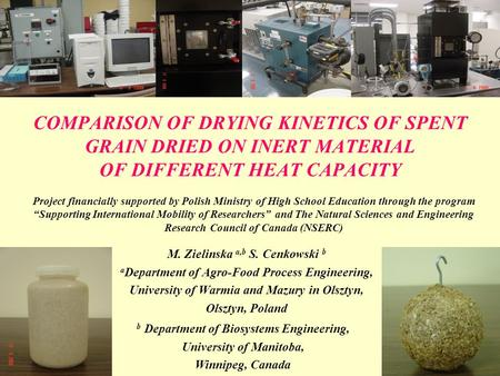 COMPARISON OF DRYING KINETICS OF SPENT GRAIN DRIED ON INERT MATERIAL OF DIFFERENT HEAT CAPACITY M. Zielinska a,b S. Cenkowski b a Department of Agro-Food.