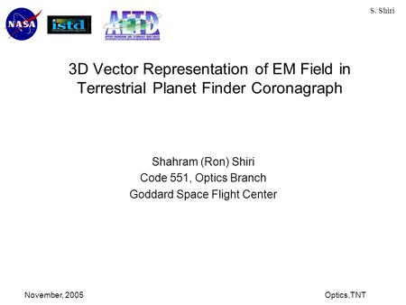 S. Shiri November, 2005Optics,TNT 3D Vector Representation of EM Field in Terrestrial Planet Finder Coronagraph Shahram (Ron) Shiri Code 551, Optics Branch.