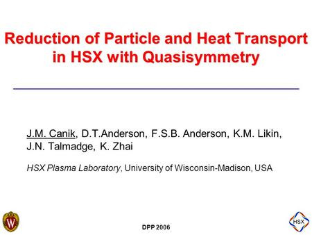 DPP 2006 Reduction of Particle and Heat Transport in HSX with Quasisymmetry J.M. Canik, D.T.Anderson, F.S.B. Anderson, K.M. Likin, J.N. Talmadge, K. Zhai.