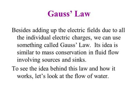 Gauss' Law Besides adding up the electric fields due to all the individual electric charges, we can use something called Gauss' Law. Its idea is similar.