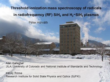 Threshold ionization mass spectroscopy of radicals in radiofrequency (RF) SiH 4 and H 2 - SiH 4 plasmas Alan Gallagher JILA, University of Colorado and.