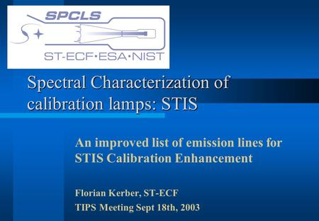 Spectral Characterization of calibration lamps: STIS An improved list of emission lines for STIS Calibration Enhancement Florian Kerber, ST-ECF TIPS Meeting.