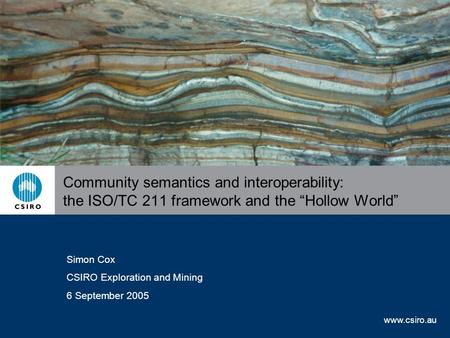 "Www.csiro.au Community semantics and interoperability: the ISO/TC 211 framework and the ""Hollow World"" Simon Cox CSIRO Exploration and Mining 6 September."