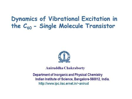 Dynamics of Vibrational Excitation in the C 60 - Single Molecule Transistor Aniruddha Chakraborty Department of Inorganic and Physical Chemistry Indian.