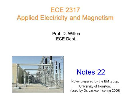 Prof. D. Wilton ECE Dept. Notes 22 ECE 2317 Applied Electricity and Magnetism Notes prepared by the EM group, University of Houston. (used by Dr. Jackson,