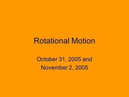 Rotational Motion October 31, 2005 and November 2, 2005.