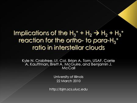 Implications of the H 3 + + H 2  H 2 + H 3 + reaction for the ortho- to para-H 3 + ratio in interstellar clouds Kyle N. Crabtree, Lt. Col. Brian A. Tom,