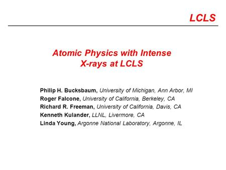 LCLS Atomic Physics with Intense X-rays at LCLS Philip H. Bucksbaum, University of Michigan, Ann Arbor, MI Roger Falcone, University of California, Berkeley,
