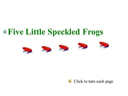 Five Little Speckled Frogs Click to turn each page.