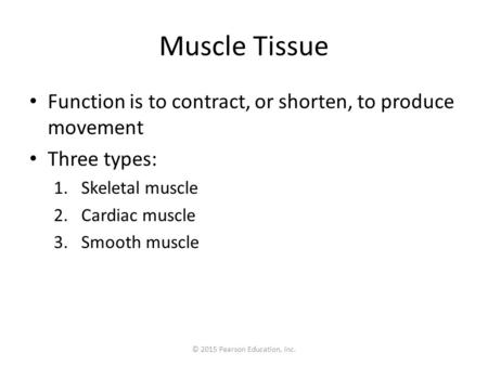 © 2015 Pearson Education, Inc. Muscle Tissue Function is to contract, or shorten, to produce movement Three types: 1.Skeletal muscle 2.Cardiac muscle 3.Smooth.
