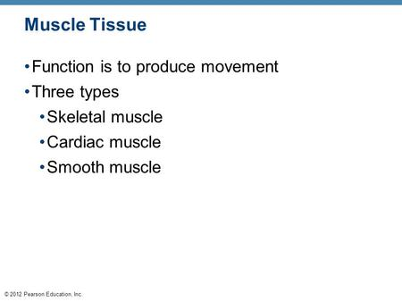 © 2012 Pearson Education, Inc. Muscle Tissue Function is to produce movement Three types Skeletal muscle Cardiac muscle Smooth muscle.