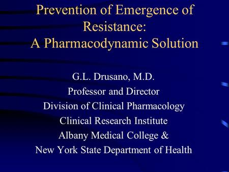 Prevention of Emergence of Resistance: A Pharmacodynamic Solution G.L. Drusano, M.D. Professor and Director Division of Clinical Pharmacology Clinical.