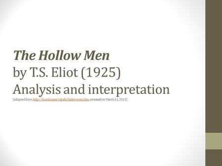 The Hollow Men by T.S. Eliot (1925) Analysis and interpretation (adapted from:  accessed on March 11, 2013)http://mural.uv.es/rubafa/hollowmen.htm.