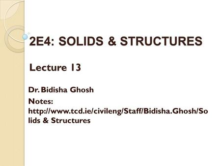2E4: SOLIDS & STRUCTURES Lecture 13 Dr. Bidisha Ghosh Notes:  lids & Structures.