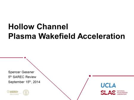 Hollow Channel Plasma Wakefield Acceleration Spencer Gessner 5 th SAREC Review September 15 th, 2014.