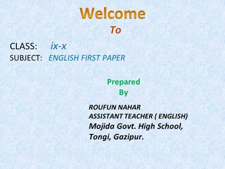 CLASS: ix-x SUBJECT: ENGLISH FIRST PAPER To Prepared By ROUFUN NAHAR ASSISTANT TEACHER ( ENGLISH) Mojida Govt. High School, Tongi, Gazipur.