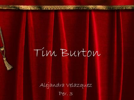 Tim Burton Alejandra Velazquez Per. 3. Tim Burton Timothy Walter Burton August 25, 1958- Present Born in Burbank, California. Producer, Director, and.