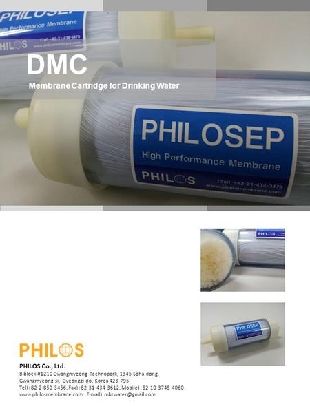 DMC Membrane Cartridge for Drinking Water PHILOS Co., Ltd. B block #1210 Gwangmyeong Technopark, 1345 Soha-dong, Gwangmyeong-si, Gyeonggi-do, Korea 423-795.