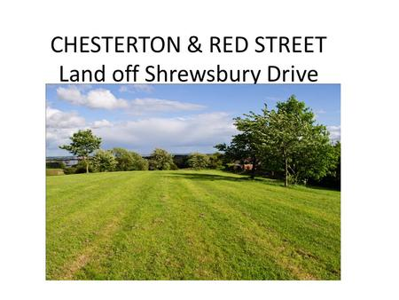 CHESTERTON & RED STREET Land off Shrewsbury Drive.