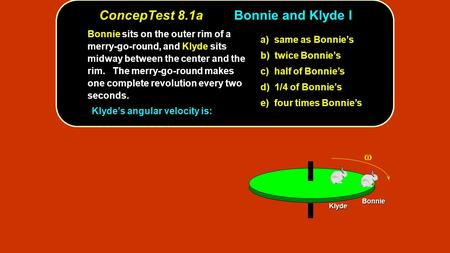 ConcepTest 8.1aBonnie and Klyde I Bonnie Klyde Bonnie sits on the outer rim of a merry-go-round, and Klyde sits midway between the center and the rim.