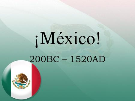 ¡ M éxico! 200BC – 1520AD. 200BC – Mayan Civilization Originally in Yucután, then spread to south. Built upon other civilizations ideas/inventions. Height.