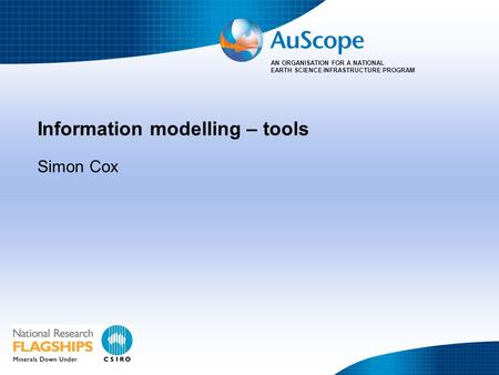 AN ORGANISATION FOR A NATIONAL EARTH SCIENCE INFRASTRUCTURE PROGRAM Information modelling – tools Simon Cox.