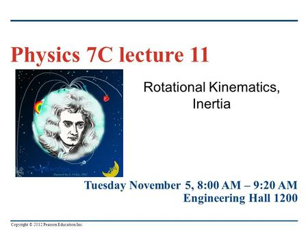 Copyright © 2012 Pearson Education Inc. Rotational Kinematics, Inertia Physics 7C lecture 11 Tuesday November 5, 8:00 AM – 9:20 AM Engineering Hall 1200.
