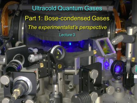 Ultracold Quantum Gases Part 1: Bose-condensed Gases The experimentalist's perspective Ultracold Quantum Gases Part 1: Bose-condensed Gases The experimentalist's.