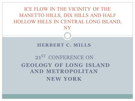 HERBERT C. MILLS 21 ST CONFERENCE ON GEOLOGY OF LONG ISLAND AND METROPOLITAN NEW YORK ICE FLOW IN THE VICINITY OF THE MANETTO HILLS, DIX HILLS AND HALF.
