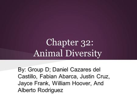 Chapter 32: Animal Diversity By: Group D; Daniel Cazares del Castillo, Fabian Abarca, Justin Cruz, Jayce Frank, William Hoover, And Alberto Rodriguez.