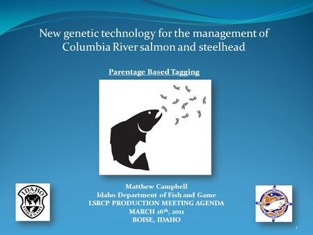 New genetic technology for the management of Columbia River salmon and steelhead Parentage Based Tagging Matthew Campbell Idaho Department of Fish and.