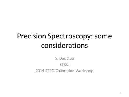 Precision Spectroscopy: some considerations S. Deustua STSCI 2014 STSCI Calibration Workshop 1.