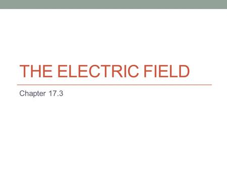 THE ELECTRIC FIELD Chapter 17.3. Field Force Electric force, just like gravitational force is a field force. A field force is capable of acting through.
