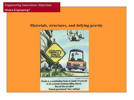 Engineering Innovation--Materials What is Engineering? Materials, structures, and defying gravity.