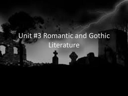 Unit #3 Romantic and Gothic Literature. Romanticism A movement away from thinking and reasoning, instead the writing focuses on feelings and gut instincts.