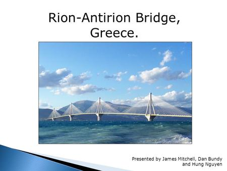 Rion-Antirion Bridge, Greece. Presented by James Mitchell, Dan Bundy and Hung Nguyen.
